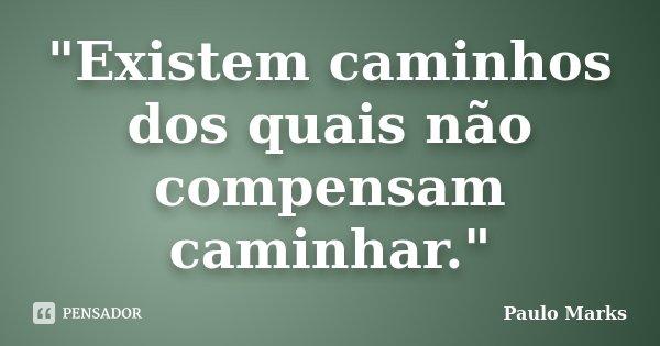"""""""Existem caminhos dos quais não compensam caminhar.""""... Frase de Paulo Marks."""