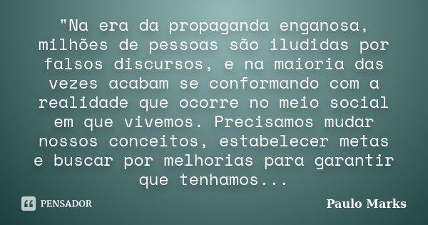 """""""Na era da propaganda enganosa, milhões de pessoas são iludidas por falsos discursos, e na maioria das vezes acabam se conformando com a realidade que ocor... Frase de Paulo Marks."""