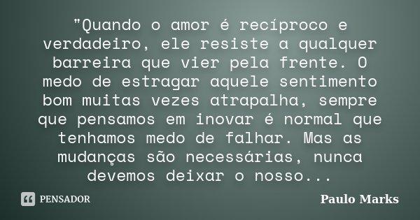 """""""Quando o amor é recíproco e verdadeiro, ele resiste a qualquer barreira que vier pela frente. O medo de estragar aquele sentimento bom muitas vezes atrapa... Frase de Paulo Marks."""
