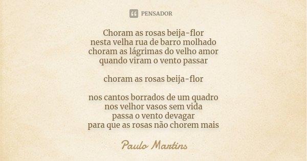 Choram as rosas beija-flor nesta velha rua de barro molhado choram as lágrimas do velho amor quando viram o vento passar choram as rosas beija-flor nos cantos b... Frase de Paulo Martins.