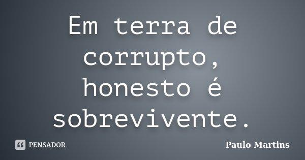 Em terra de corrupto, honesto é sobrevivente.... Frase de Paulo Martins.