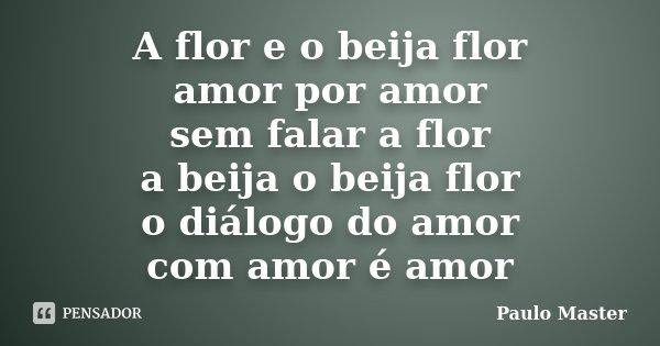 A flor e o beija flor amor por amor sem falar a flor a beija o beija flor o diálogo do amor com amor é amor... Frase de paulo Master.