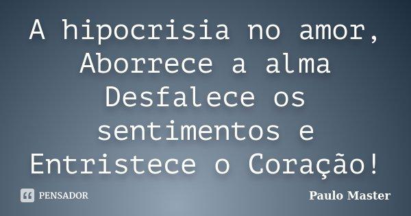 A hipocrisia no amor, Aborrece a alma Desfalece os sentimentos e Entristece o Coração!... Frase de paulo master.
