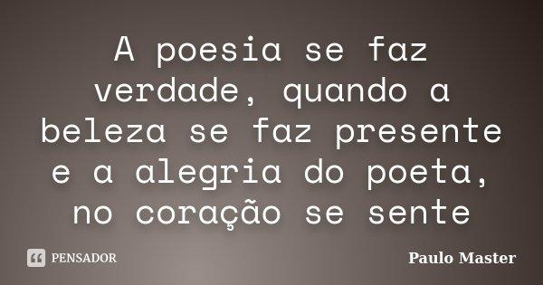 A poesia se faz verdade, quando a beleza se faz presente e a alegria do poeta, no coração se sente... Frase de paulo master.