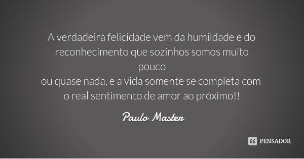 A verdadeira felicidade vem da humildade e do reconhecimento que sozinhos somos muito pouco ou quase nada, e a vida somente se completa com o real sentimento de... Frase de Paulo Master.
