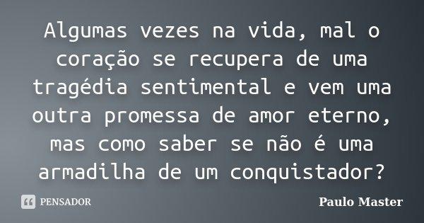 Algumas vezes na vida, mal o coração se recupera de uma tragédia sentimental e vem uma outra promessa de amor eterno, mas como saber se não é uma armadilha de u... Frase de paulo Master.