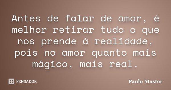 Antes de falar de amor, é melhor retirar tudo o que nos prende á realidade, pois no amor quanto mais mágico, mais real.... Frase de paulo Master.