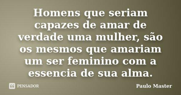 Homens que seriam capazes de amar de verdade uma mulher, são os mesmos que amariam um ser feminino com a essencia de sua alma.... Frase de paulo Master.