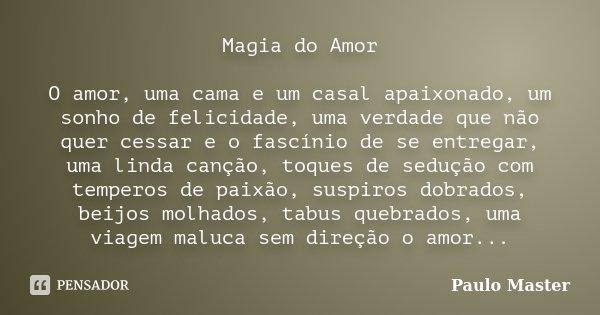Magia do Amor O amor, uma cama e um casal apaixonado, um sonho de felicidade, uma verdade que não quer cessar e o fascínio de se entregar, uma linda canção, toq... Frase de paulo master.