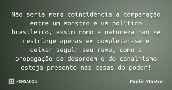 Não seria mera coincidência a comparação entre um monstro e um político brasileiro, assim como a natureza não se restringe apenas em completar-se e deixar segui... Frase de paulo master.