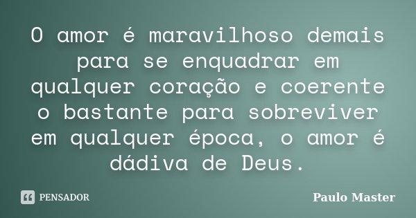 O amor é maravilhoso demais para se enquadrar em qualquer coração e coerente o bastante para sobreviver em qualquer época, o amor é dádiva de Deus.... Frase de paulo master.