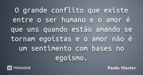 O grande conflito que existe entre o ser humano e o amor é que uns quando estão amando se tornam egoístas e o amor não é um sentimento com bases no egoísmo.... Frase de paulo master.