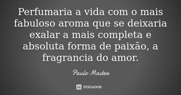 Perfumaria a vida com o mais fabuloso aroma que se deixaria exalar a mais completa e absoluta forma de paixão, a fragrancia do amor.... Frase de Paulo Master.