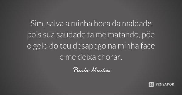 Sim, salva a minha boca da maldade pois sua saudade ta me matando, põe o gelo do teu desapego na minha face e me deixa chorar.... Frase de Paulo Master.