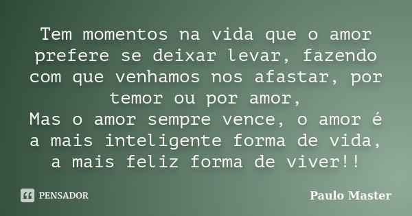 Tem momentos na vida que o amor prefere se deixar levar, fazendo com que venhamos nos afastar, por temor ou por amor, Mas o amor sempre vence, o amor é a mais i... Frase de Paulo Master.