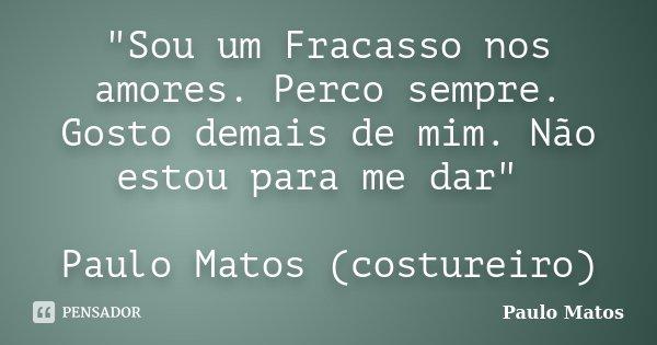 """""""Sou um Fracasso nos amores. Perco sempre. Gosto demais de mim. Não estou para me dar"""" Paulo Matos (costureiro)... Frase de Paulo Matos."""