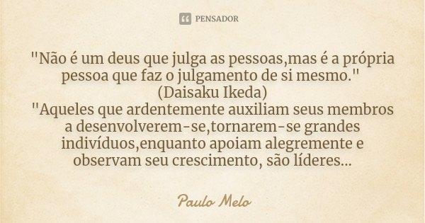 """""""Não é um deus que julga as pessoas,mas é a própria pessoa que faz o julgamento de si mesmo."""" (Daisaku Ikeda) """"Aqueles que ardentemente auxiliam ... Frase de Paulo Melo."""