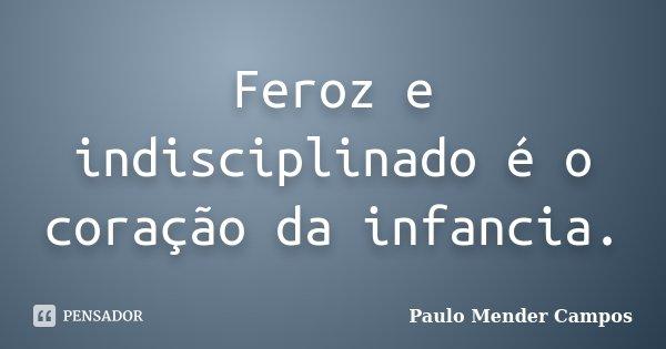 Feroz e indisciplinado é o coração da infancia.... Frase de Paulo Mender Campos.