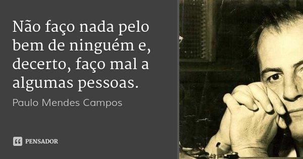 Não faço nada pelo bem de ninguém e, decerto, faço mal a algumas pessoas.... Frase de Paulo Mendes Campos.
