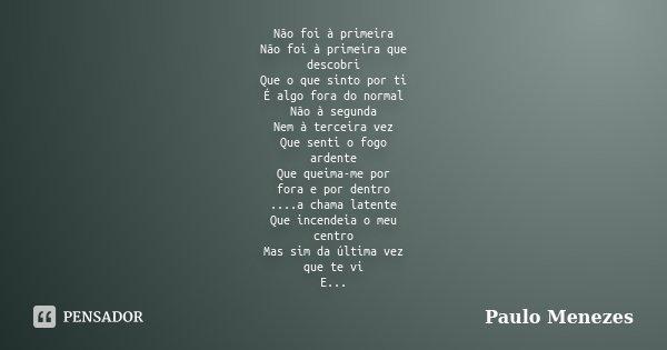 Não foi à primeira Não foi à primeira que descobri Que o que sinto por ti É algo fora do normal Não à segunda Nem à terceira vez Que senti o fogo ardente Que qu... Frase de Paulo Menezes.