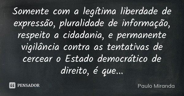 Somente com a legítima liberdade de expressão, pluralidade de informação, respeito a cidadania, e permanente vigilância contra as tentativas de cercear o Estado... Frase de Paulo Miranda.