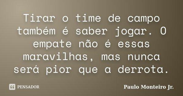 Tirar o time de campo também é saber jogar. O empate não é essas maravilhas, mas nunca será pior que a derrota.... Frase de Paulo Monteiro Jr..