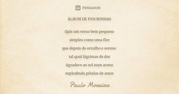 ÁLBUM DE FIGURINHAS Quis um verso bem pequeno simples como uma flor que depois do orvalho e sereno tal qual lágrimas de dor Agradece ao sol num aceno explodindo... Frase de Paulo Moreira.