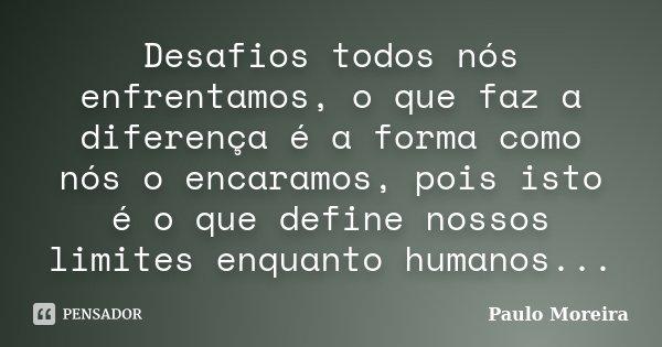 Desafios todos nós enfrentamos, o que faz a diferença é a forma como nós o encaramos, pois isto é o que define nossos limites enquanto humanos...... Frase de Paulo Moreira.