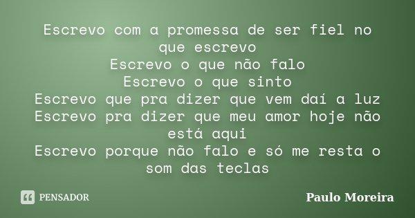 Escrevo com a promessa de ser fiel no que escrevo Escrevo o que não falo Escrevo o que sinto Escrevo que pra dizer que vem daí a luz Escrevo pra dizer que meu a... Frase de Paulo Moreira.