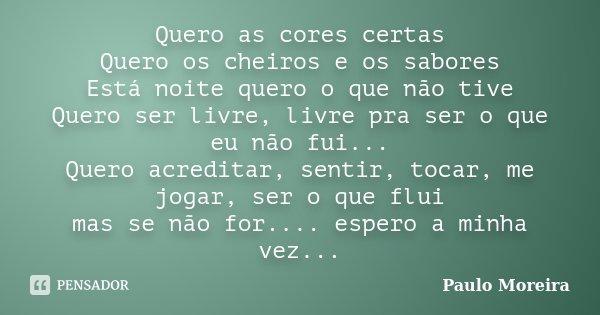 Quero as cores certas Quero os cheiros e os sabores Está noite quero o que não tive Quero ser livre, livre pra ser o que eu não fui... Quero acreditar, sentir, ... Frase de Paulo Moreira.