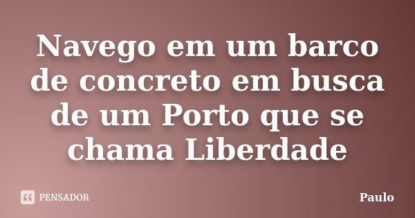 Navego em um barco de concreto em busca de um Porto que se chama Liberdade... Frase de Paulo.