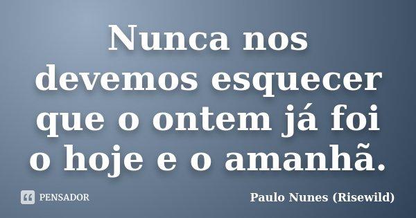 Nunca nos devemos esquecer que o ontem já foi o hoje e o amanhã.... Frase de Paulo Nunes (Risewild).
