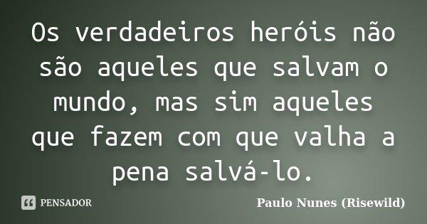 Os verdadeiros heróis não são aqueles que salvam o mundo, mas sim aqueles que fazem com que valha a pena salvá-lo.... Frase de Paulo Nunes (Risewild).