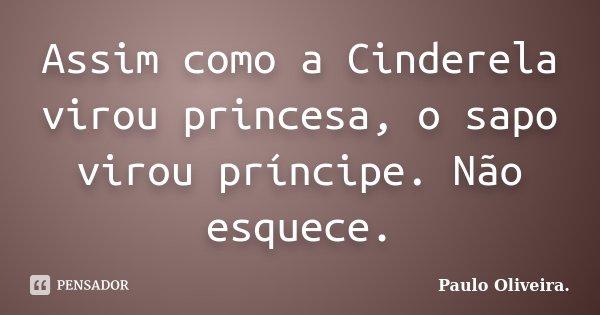 Assim como a Cinderela virou princesa, o sapo virou príncipe. Não esquece.... Frase de Paulo Oliveira..