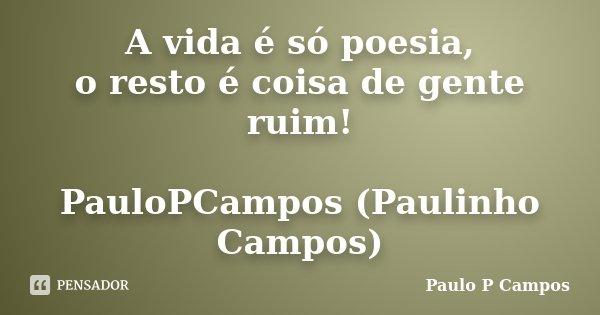 A vida é só poesia, o resto é coisa de gente ruim! PauloPCampos (Paulinho Campos)... Frase de Paulo P Campos.