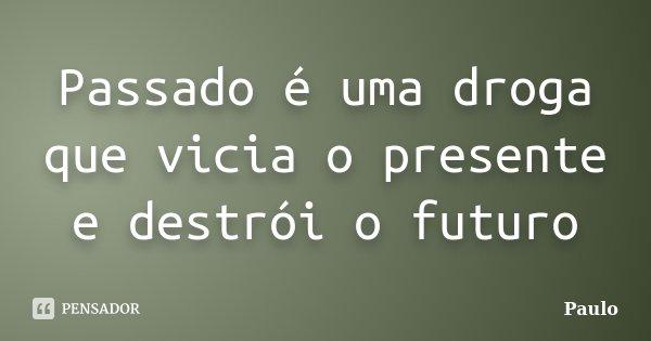 Passado é uma droga que vicia o presente e destrói o futuro... Frase de Paulo.