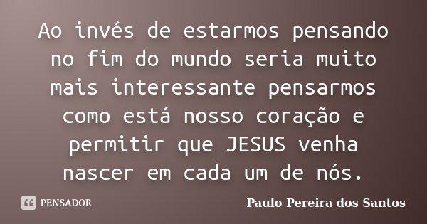 Ao invés de estarmos pensando no fim do mundo seria muito mais interessante pensarmos como está nosso coração e permitir que JESUS venha nascer em cada um de nó... Frase de Paulo Pereira dos Santos.