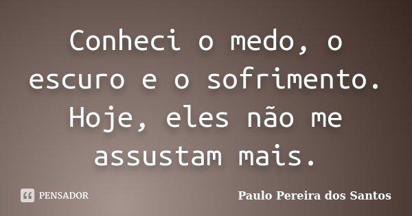Conheci o medo, o escuro e o sofrimento. Hoje, eles não me assustam mais.... Frase de Paulo Pereira dos Santos.