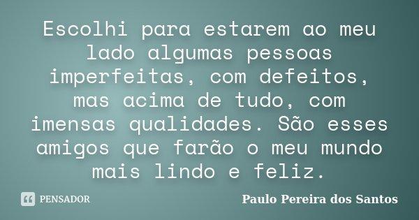 Escolhi para estarem ao meu lado algumas pessoas imperfeitas, com defeitos, mas acima de tudo, com imensas qualidades. São esses amigos que farão o meu mundo ma... Frase de Paulo Pereira dos Santos.