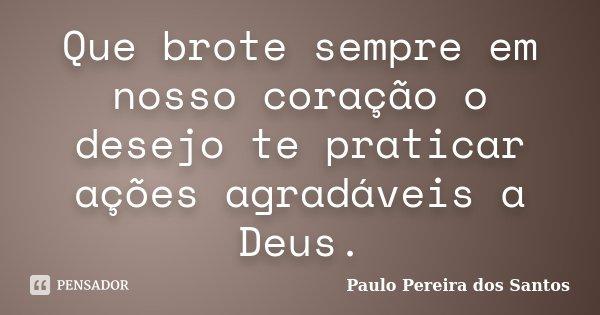 Que brote sempre em nosso coração o desejo te praticar ações agradáveis a Deus.... Frase de Paulo Pereira dos Santos.