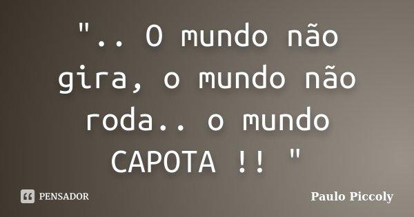 """"""".. O mundo não gira, o mundo não roda.. o mundo CAPOTA !! """"... Frase de Paulo Piccoly."""