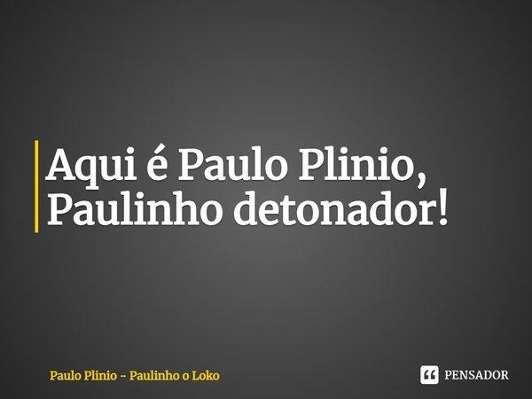 Aqui é Paulo Plinio, Paulinho detonador!... Frase de Paulo Plinio - Paulinho o Loko.