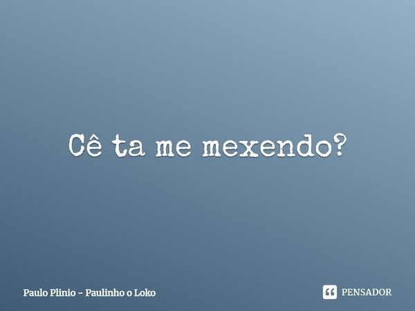 Cê ta me mexendo?... Frase de Paulo Plinio - Paulinho o Loko.