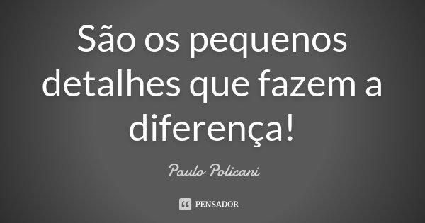 São os pequenos detalhes que fazem a diferença!... Frase de Paulo Policani.