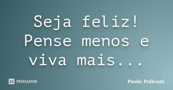 Seja feliz! Pense menos e viva mais...... Frase de Paulo Policani.