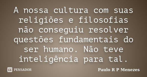 A nossa cultura com suas religiões e filosofias não conseguiu resolver questões fundamentais do ser humano. Não teve inteligência para tal.... Frase de Paulo R P Menezes.
