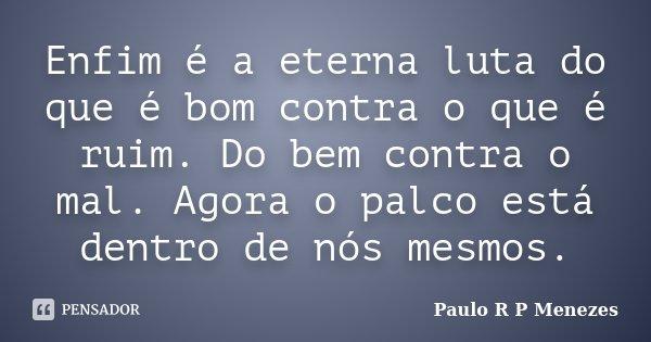 Enfim é a eterna luta do que é bom contra o que é ruim. Do bem contra o mal. Agora o palco está dentro de nós mesmos.... Frase de Paulo R P Menezes.