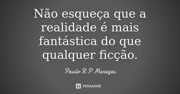 """10 Frases Que Você Deveria Adotar Como Lema No Dia A Dia: """"Não Esqueça Que A Realidade é Mais... Paulo R P Menezes"""