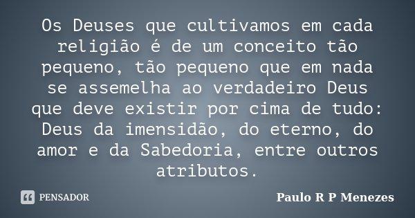 Os Deuses que cultivamos em cada religião é de um conceito tão pequeno, tão pequeno que em nada se assemelha ao verdadeiro Deus que deve existir por cima de tud... Frase de Paulo R P Menezes.