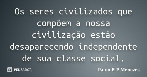 Os seres civilizados que compõem a nossa civilização estão desaparecendo independente de sua classe social.... Frase de Paulo R P Menezes.